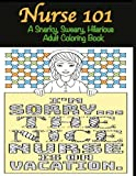 Nurse 101 A Snarky, Sweary, Hilarious Adult Coloring Book: A Kit of Coloring Quotes for Nurses (Adult Coloring Books) (Volume 4)