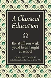 A Classical Education: The Stuff You Wish You'd Been Taught at School by Caroline Taggart (2009)