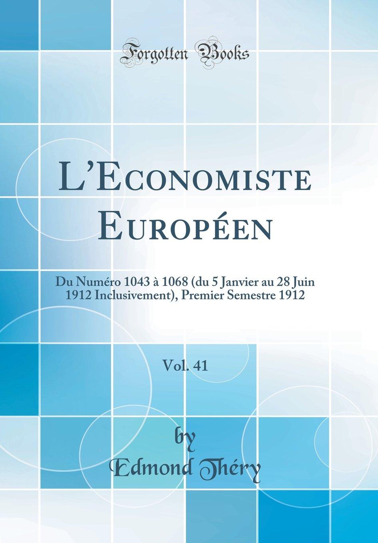 Download L'Economiste Européen, Vol. 41: Du Numéro 1043 À 1068 (Du 5 Janvier Au 28 Juin 1912 Inclusivement), Premier Semestre 1912 (Classic Reprint) (French Edition) ebook