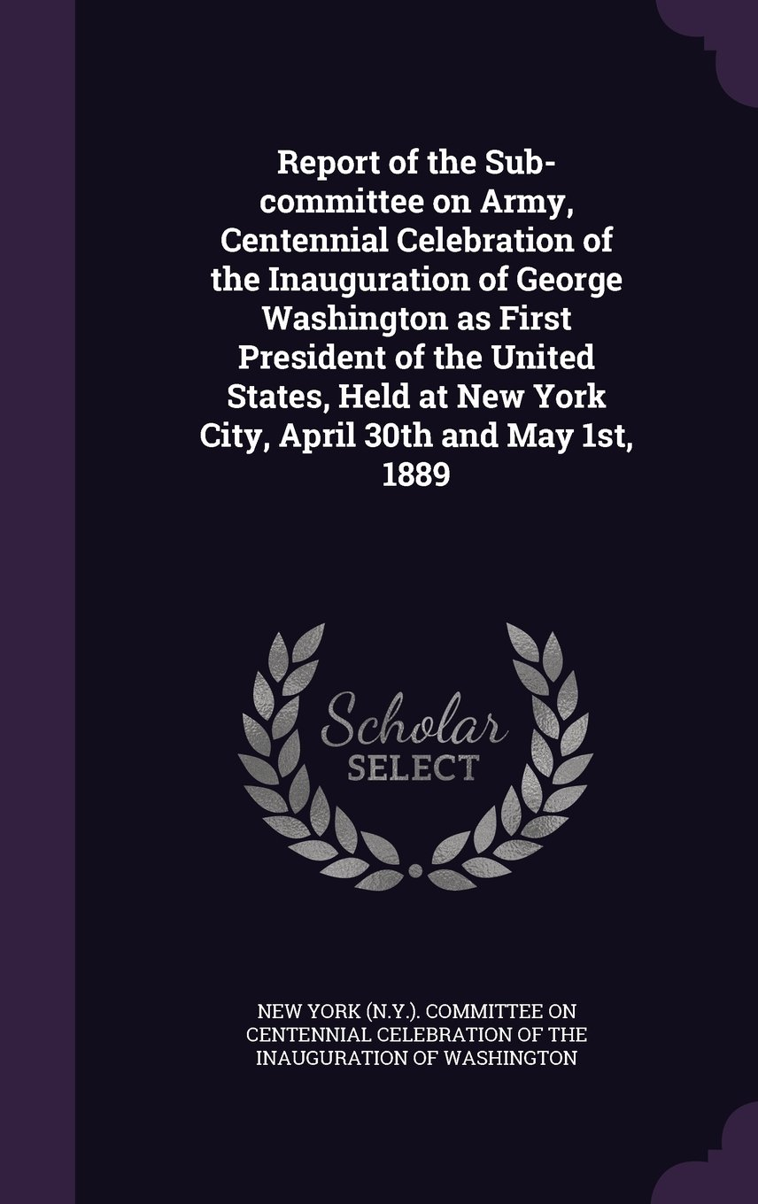 Read Online Report of the Sub-Committee on Army, Centennial Celebration of the Inauguration of George Washington as First President of the United States, Held at New York City, April 30th and May 1st, 1889 pdf epub