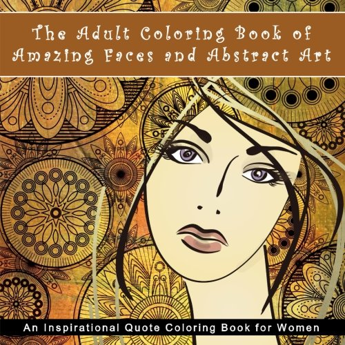 The Adult Coloring Book of Amazing Faces and Abstract Art: An Inspirational Quote Coloring Book for Women (Art Therapy Books for Relaxation and Calm)
