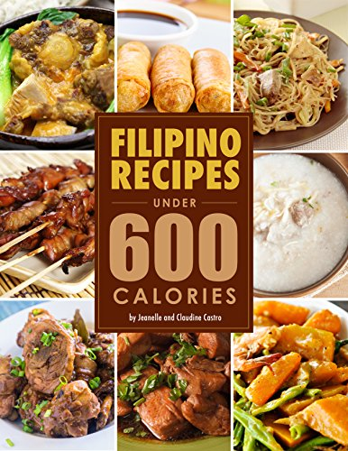 Filipino Food Recipes UNDER 600 CALORIES: Low calorie meals you ACTUALLY want to eat! by Jeanelle Castro, Jean Claudine Castro