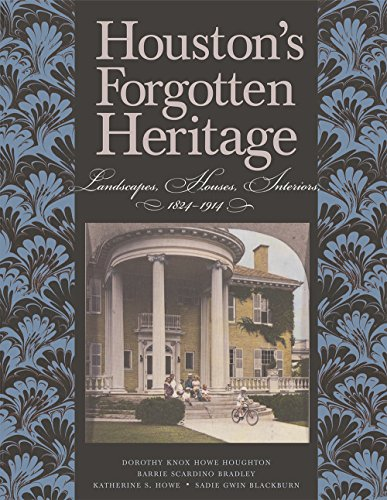 Houston's Forgotten Heritage: Landscape, Houses, Interiors, 1824-1914 (Sara and John Lindsey Series in the Arts and Humanities)