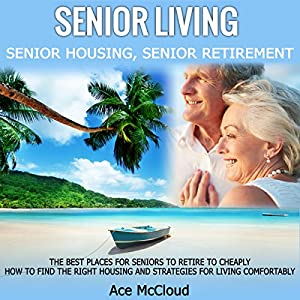Senior Living: Senior Housing: Senior Retirement: The Best Places for Seniors to Retire, How to Find the Right Housing, and Strategies for Living Comfortably by Pro Mastery Publishing
