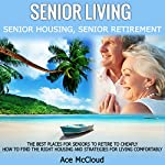 Senior Living: Senior Housing: Senior Retirement: The Best Places for Seniors to Retire, How to Find the Right Housing, and Strategies for Living Comfortably | Ace McCloud