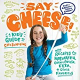 Say Cheese!: A Kid's Guide to Cheesemaking with Recipes for Mozzarella, Cream Cheese, Feta, and Other Favorites