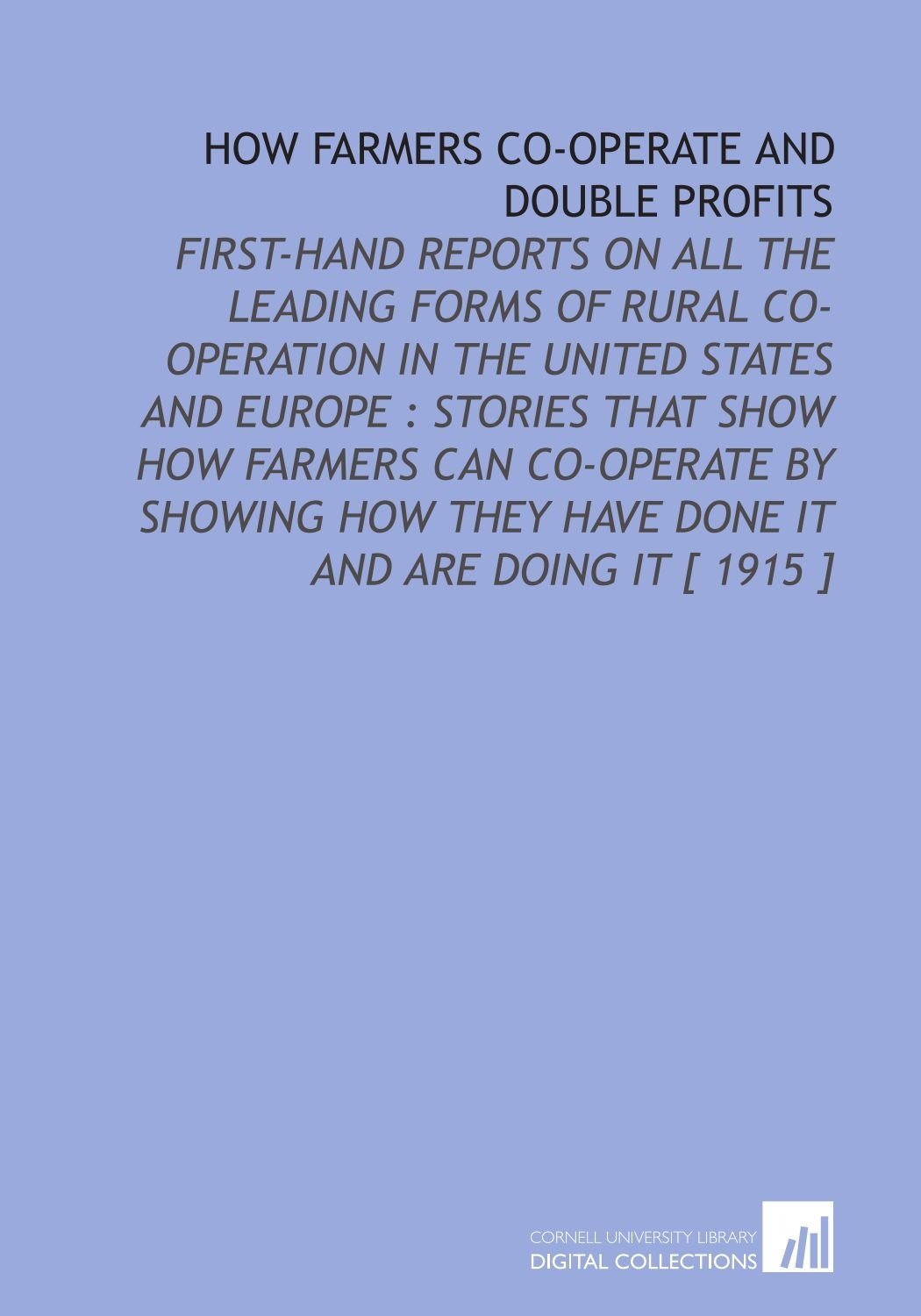 How Farmers Co-Operate and Double Profits: First-Hand Reports on All the Leading Forms of Rural Co-Operation in the United States and Europe : Stories They Have Done it and Are Doing it [ 1915 ] PDF