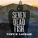 Seven Dead Fish | Tony H. Latham
