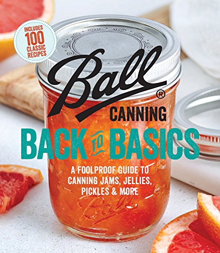Ball Canning Back to Basics: A Foolproof Guide to Canning Jams, Jellies, Pickles, and More by Ball Home Canning Test Kitchen