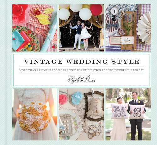 Vintage Wedding Style: More than 25 Simple Projects and Endless Inspiration for Designing Your Big Day -
