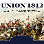 Union 1812: The Americans Who Fought the Second War of Independence | A. J. Langguth