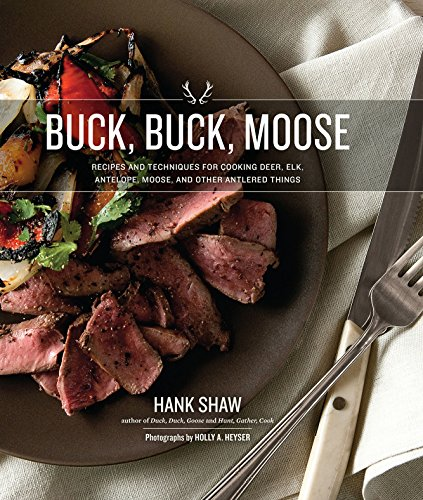 Buck, Buck, Moose: Recipes and Techniques for Cooking Deer, Elk, Moose, Antelope and Other Antlered Things (Best Time To Hunt Moose)