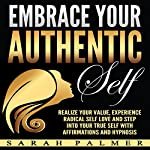Embrace Your Authentic Self: Realize Your Value, Experience Radical Self Love and Step into Your True Self with Affirmations and Hypnosis | Sarah Palmer
