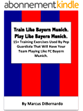 Train Like Bayern Munich. Play Like Bayern Munich.: 15+ Training Exercises Used By Pep Guardiola That Will Have Your Team Playing Like FC Bayern Munich. (English Edition)