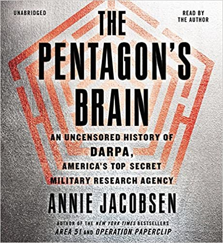 The Pentagon's Brain: An Uncensored History Of DARPA, America's Top-Secret Military Research Agency Annie Jacobsen