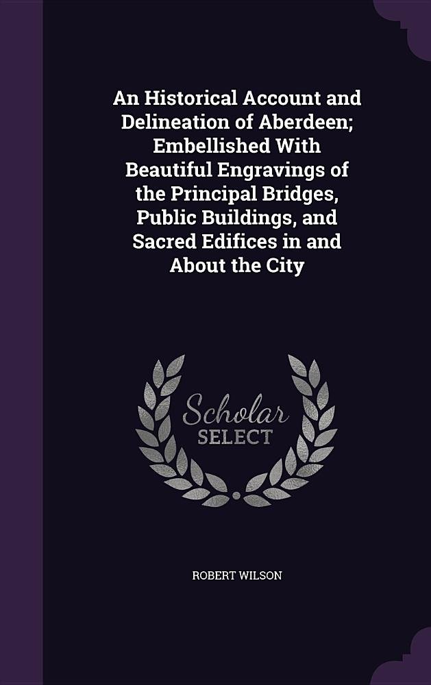 Download An Historical Account and Delineation of Aberdeen; Embellished with Beautiful Engravings of the Principal Bridges, Public Buildings, and Sacred Edifices in and about the City PDF
