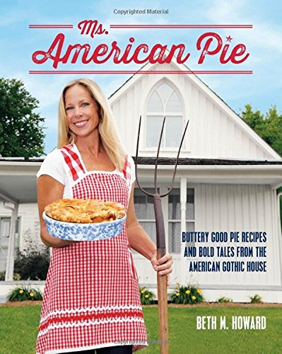 Ms. American Pie: Buttery Good Pie Recipes and Bold Tales from the American Gothic House by Beth M. Howard