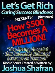 """How $500 Becomes A Million: Missing Blueprint Unleashes Unlimited Leverage on Demand! (Book #2 in the """"Let's Get Rich: Curing Success Blindness"""" series)"""