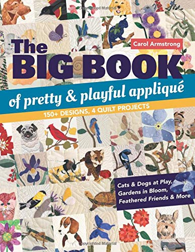 - The Big Book of Pretty & Playful Appliqué: 150+ Designs, 4 Quilt Projects Cats & Dogs at Play, Gardens in Bloom, Feathered Friends & More