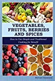 Vegetables, Fruits, Berries and Spices: How to Use Simple and Traditional Cooking for Benefit