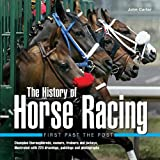 History of Horse Racing: First Past The Post: Champion Thoroughbreds, Owners, Trainers and Jockeys, Illustrated with 220 Drawings, Paintings and Photographs