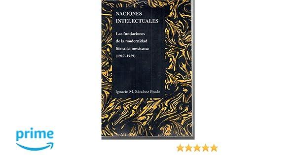 Naciones Intelectuales: Las Fundaciones De La Modernidad Literaria Mexicana (1917-1959) (Purdue Studies in Romance Literatures) (Spanish Edition): Ignacio ...