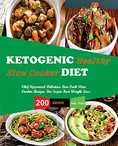 Ketogenic Diet Slow Cooker Recipes: 200 Slow CookerRecipes, Chef Approved Delicious Low Carb Slow Cooker Recipes For Super Fast Weight Loss , Quick and easy Recipes for Healthy Living by Julie Asher