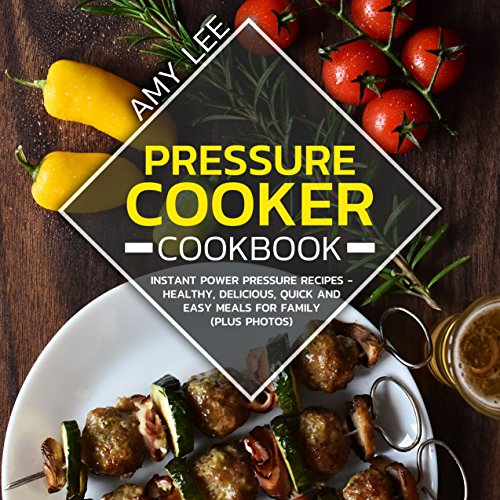 Pressure Cooker Cookbook: Instant Power Pressure Recipes - Healthy, Delicious, Quick and Easy Meals for Family (Plus Photos) by Amy  Lee
