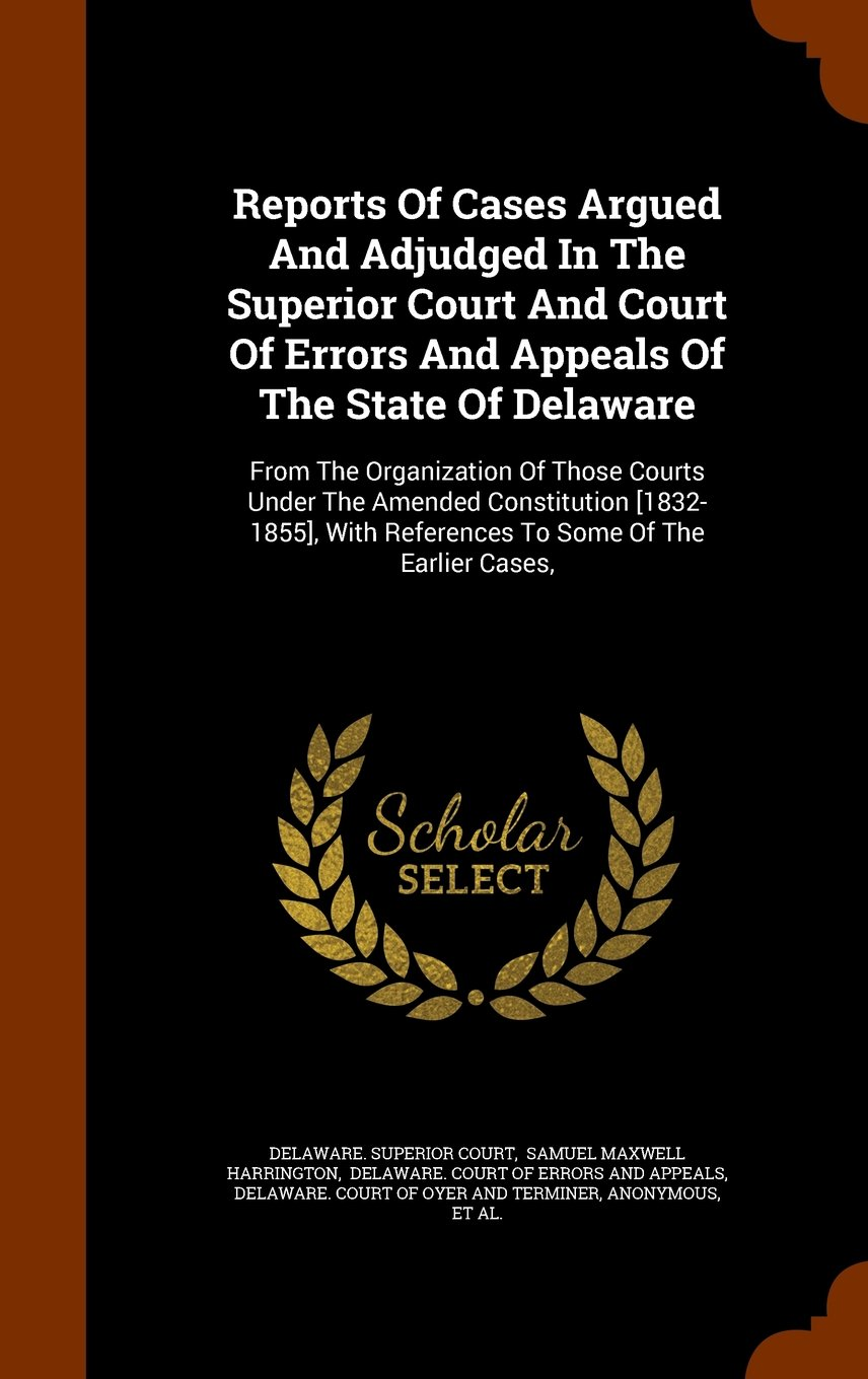 Download Reports Of Cases Argued And Adjudged In The Superior Court And Court Of Errors And Appeals Of The State Of Delaware: From The Organization Of Those ... With References To Some Of The Earlier Cases, ebook
