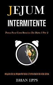 Jejum Intermitente: Perca peso com receitas da dieta 5 por 2 (Adquira corpo magro perfeito e tenha estilo de vida detox)