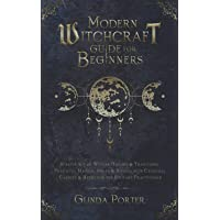 Modern Witchcraft Guide for Beginners: Starter Kit of Wiccan History & Traditions; Practical Magick, Spells & Rituals…