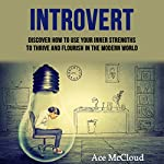 Introvert: Discover How To Use Your Inner Strengths To Thrive And Flourish In The Modern World | Ace McCloud