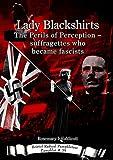 Lady Blackshirts: The Perils of Perception - suffragettes who became fascists (Bristol Radical Pamphleteer)