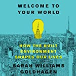 Welcome to Your World: How the Built Environment Shapes Our Lives | Sarah Williams Goldhagen