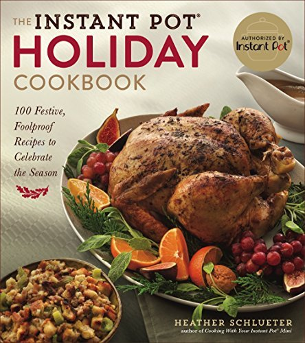 The Instant Pot Holiday Cookbook: 100 Festive Recipes to Celebrate the Season by Heather Schlueter