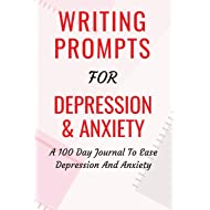Writing Prompts For Depression And Anxiety: A 100 Day Journal To Ease Depression And Anxiety