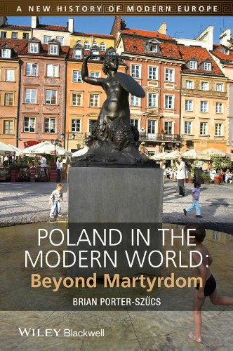 Poland in the Modern World: Beyond Martyrdom (A New History of Modern Europe (NWME))