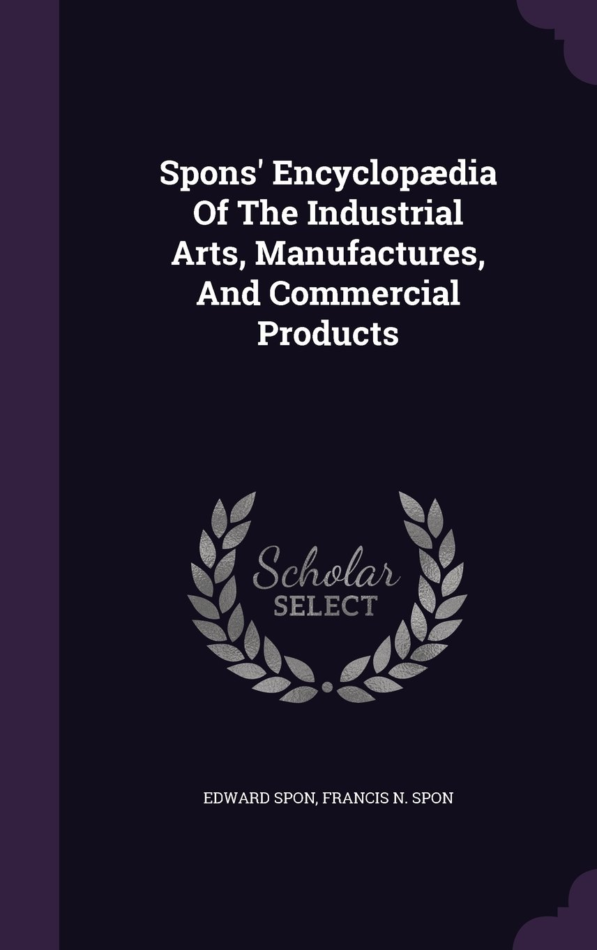 Download Spons' Encyclopædia Of The Industrial Arts, Manufactures, And Commercial Products PDF