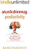Revolutionary Productivity: How to Maximize Your Time, Impact, and Income in Your Small Business