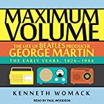 Maximum Volume: The Life of Beatles Producer George Martin: The Early Years, 1926-1966 | Kenneth Womack
