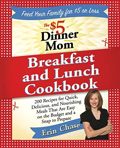 The $5 Dinner Mom Breakfast and Lunch Cookbook: 200 Recipes for Quick, Delicious, and Nourishing Meals That Are Easy on the Budget and a Snap to Prepare by Erin Chase