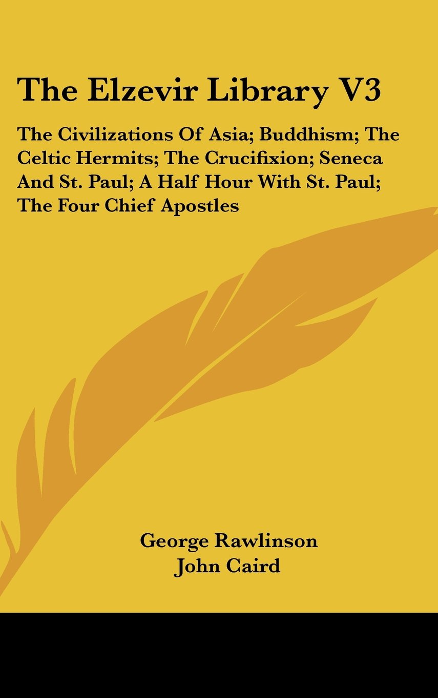 The Elzevir Library V3: The Civilizations Of Asia; Buddhism; The Celtic Hermits; The Crucifixion; Seneca And St. Paul; A Half Hour With St. Paul; The Four Chief Apostles ebook