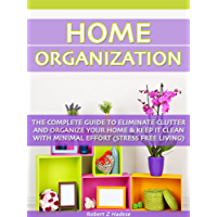 Home Organization: The Complete Guide To Eliminate Clutter And Organize Your Home & Keep it Clean With Minimal Effort…
