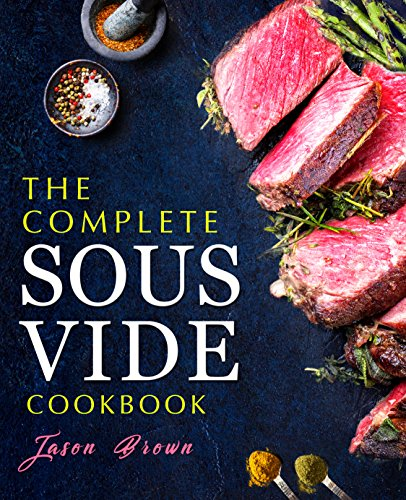 The Complete Sous Vide Cookbook: Easy and Delicious Sous Vide Recipes made Smartly and Effortlessly with your Sous Vide precision cooker by Jason Brown