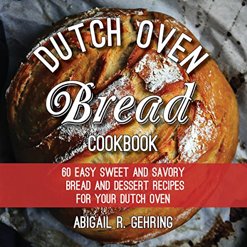 The Dutch Oven Bread Cookbook: 60 Easy Sweet and Savory Bread and Dessert Recipes for Your Dutch Oven by Sandra Mi
