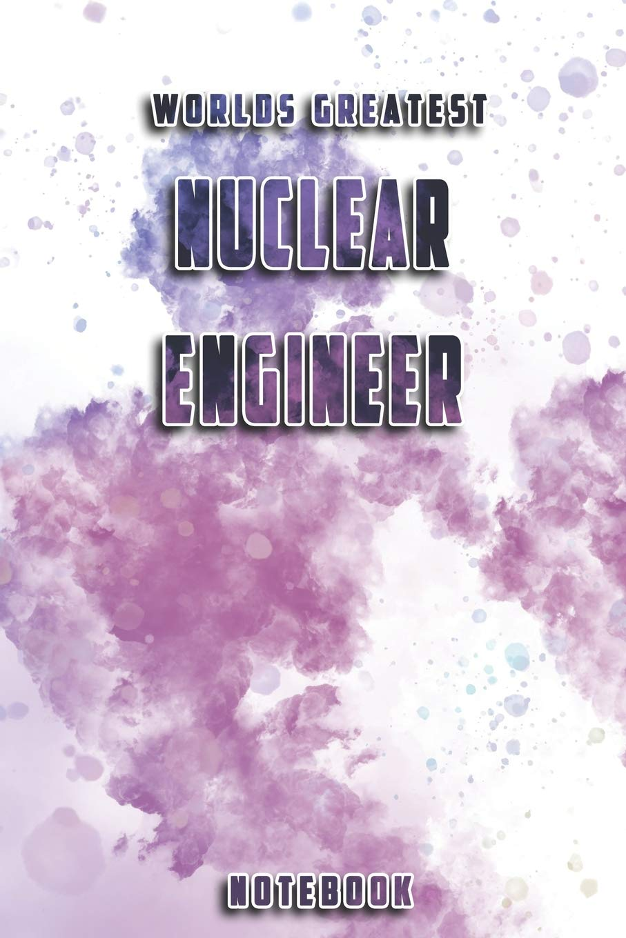 World Greatest Nuclear Engineer Notebook Unique Softcover Design With Individual Job Title Cute Gift For Worker Engineers Or Medicals 6 X 9 Journal Notebook Diary Composition Book Notebooks