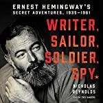Writer, Sailor, Soldier, Spy: Ernest Hemingway's Secret Adventures, 1935-1961 | Nicholas Reynolds