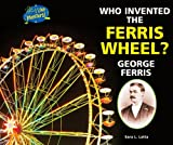 Who Invented the Ferris Wheel? George Ferris, Sara L. Latta, 0766039641