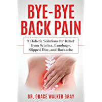 Bye-Bye Back Pain: 9 Holistic Solutions for Relief from Sciatica, Lumbago, Slipped Disc, and Backache