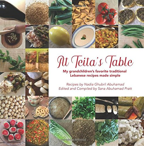 At Teita's Table: My grandchildren's traditional Lebanese recipes made simple by Nadia Ghubril Abuhamad, Sana Abuhamad Pratt